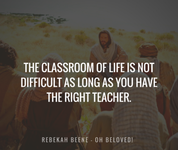 The classroom of life is nOt difficult as long as you have the right teacher.